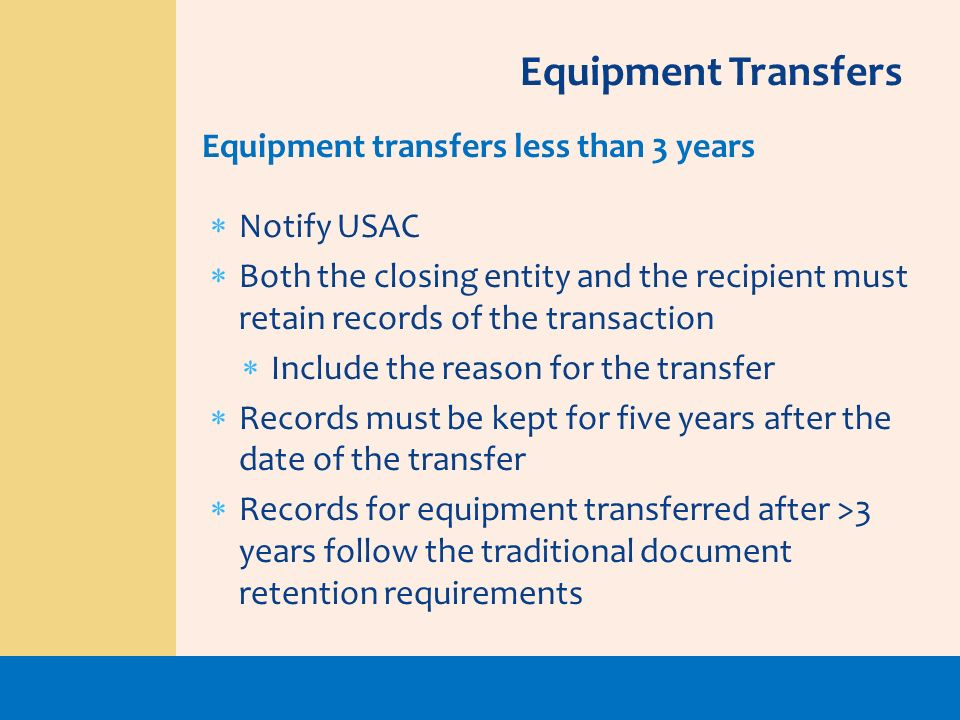 Notify USAC Both the closing entity and the recipient must retain records of the transaction Include the reason for the transfer Records must be kept