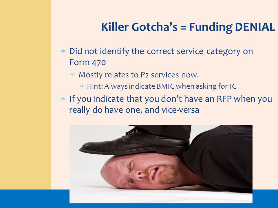 Killer Gotchas = Funding DENIAL Did not identify the correct service category on Form 470 Mostly relates to P2 services now. Hint: Always indicate BMI