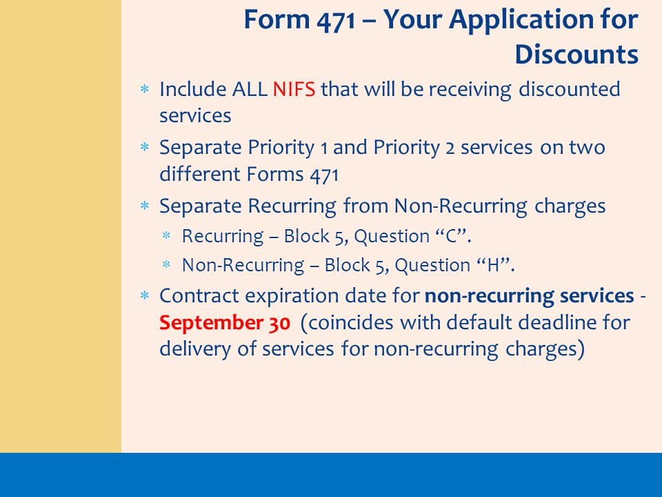 Include ALL NIFS that will be receiving discounted services Separate Priority 1 and Priority 2 services on two different Forms 471 Separate Recurring