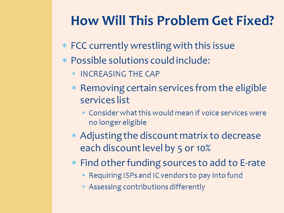 How Will This Problem Get Fixed? FCC currently wrestling with this issue Possible solutions could include: INCREASING THE CAP Removing certain service