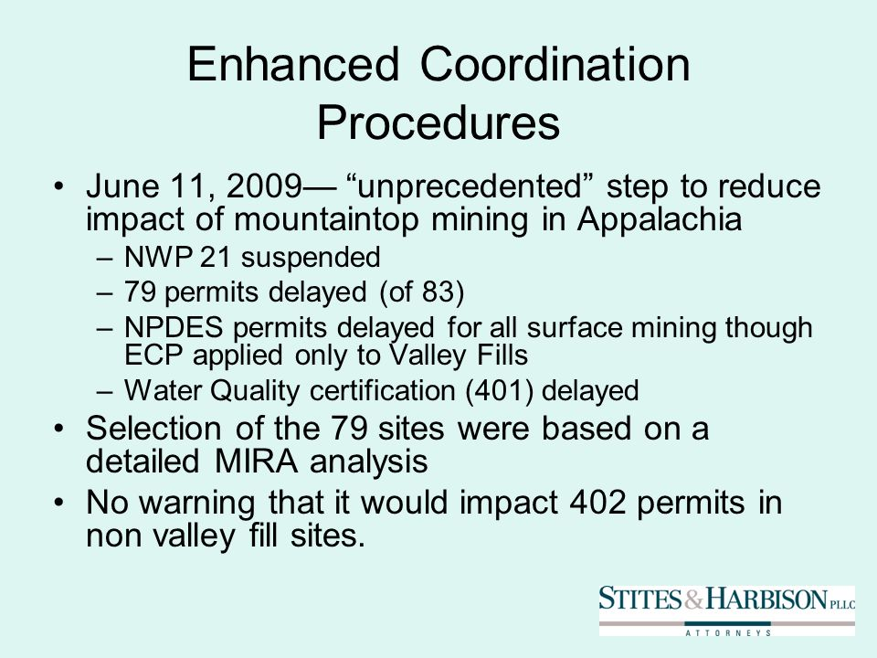 Enhanced Coordination Procedures June 11, 2009 unprecedented step to reduce impact of mountaintop mining in Appalachia –NWP 21 suspended –79 permits delayed (of 83) –NPDES permits delayed for all surface mining though ECP applied only to Valley Fills –Water Quality certification (401) delayed Selection of the 79 sites were based on a detailed MIRA analysis No warning that it would impact 402 permits in non valley fill sites.