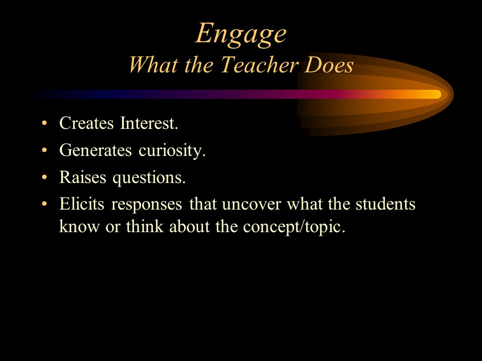 Engage What the Teacher Does Creates Interest. Generates curiosity. Raises questions. Elicits responses that uncover what the students know or think a