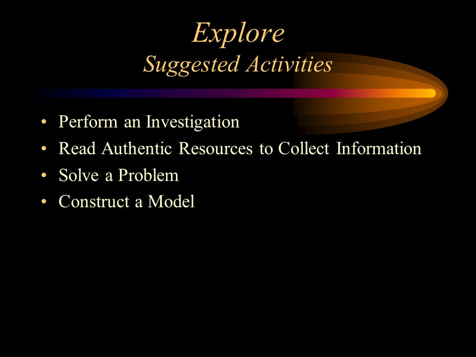 Explore Suggested Activities Perform an Investigation Read Authentic Resources to Collect Information Solve a Problem Construct a Model