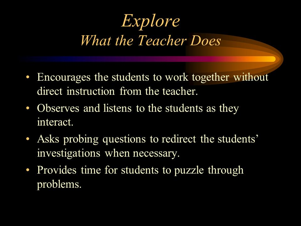 Explore What the Teacher Does Encourages the students to work together without direct instruction from the teacher. Observes and listens to the studen