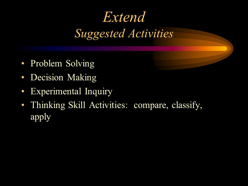 Extend Suggested Activities Problem Solving Decision Making Experimental Inquiry Thinking Skill Activities: compare, classify, apply