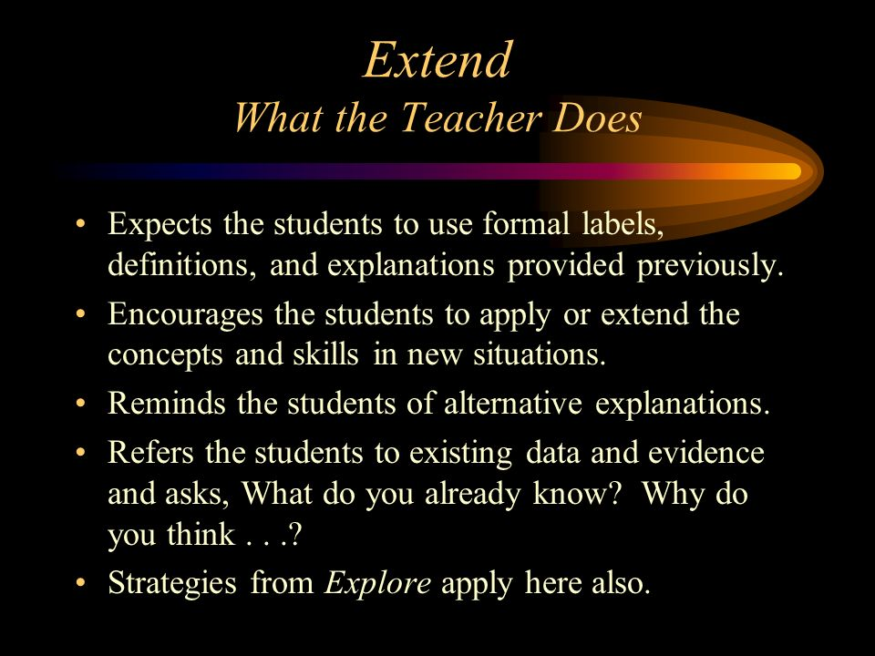 Extend What the Teacher Does Expects the students to use formal labels, definitions, and explanations provided previously. Encourages the students to