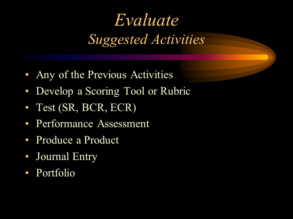 Evaluate Suggested Activities Any of the Previous Activities Develop a Scoring Tool or Rubric Test (SR, BCR, ECR) Performance Assessment Produce a Pro
