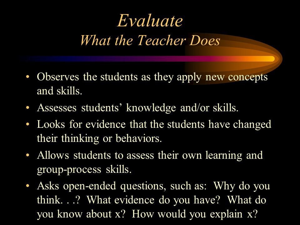 Evaluate What the Teacher Does Observes the students as they apply new concepts and skills. Assesses students knowledge and/or skills. Looks for evide
