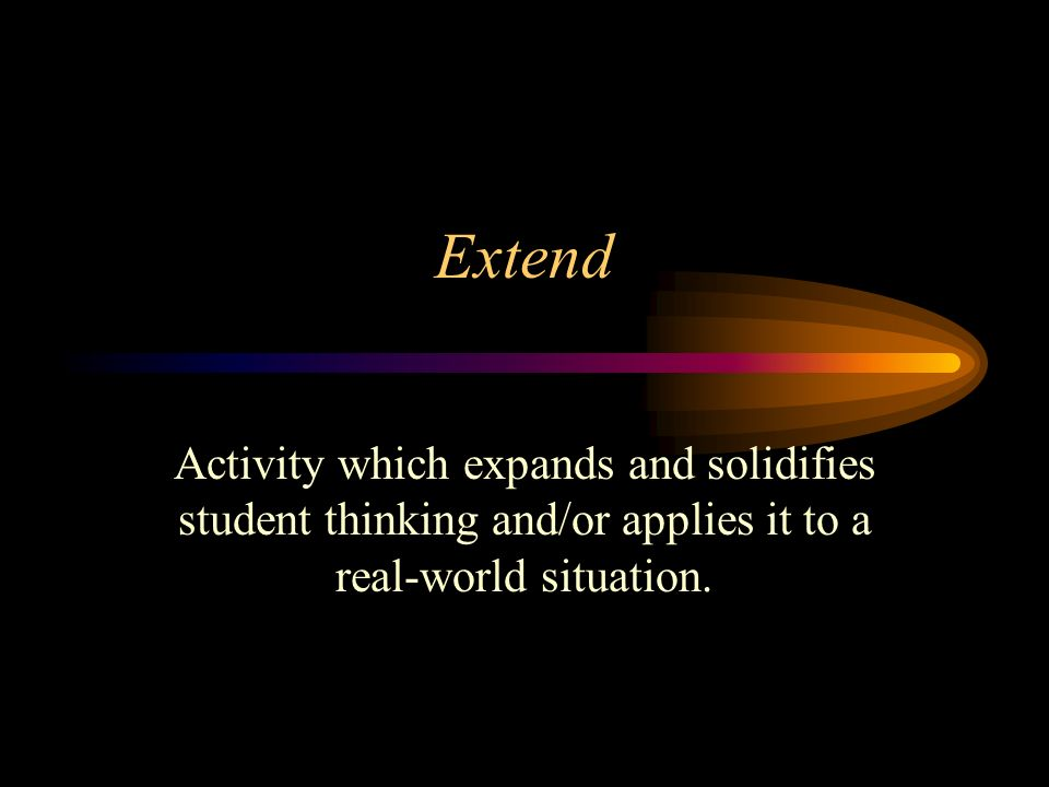 Extend Activity which expands and solidifies student thinking and/or applies it to a real-world situation.