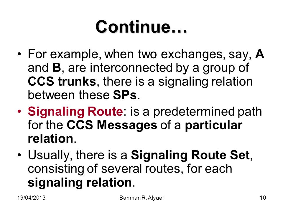 19/04/2013Bahman R. Alyaei10 Continue… For example, when two exchanges, say, A and B, are interconnected by a group of CCS trunks, there is a signalin