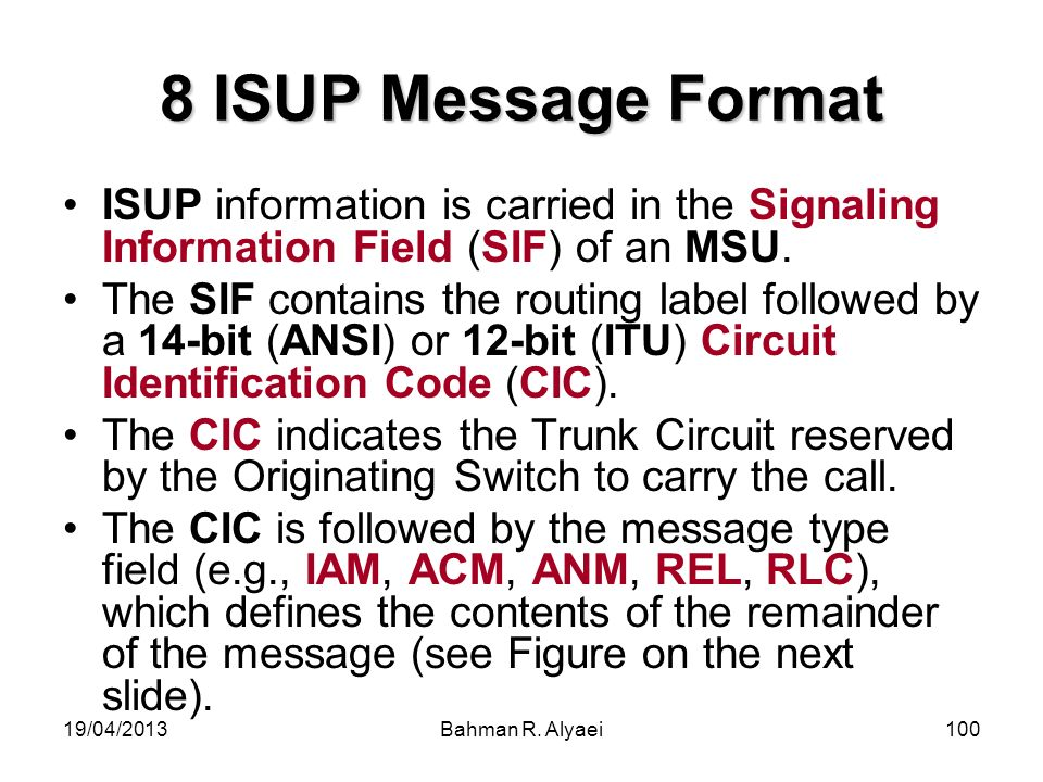 19/04/2013Bahman R. Alyaei100 8 ISUP Message Format ISUP information is carried in the Signaling Information Field (SIF) of an MSU. The SIF contains t
