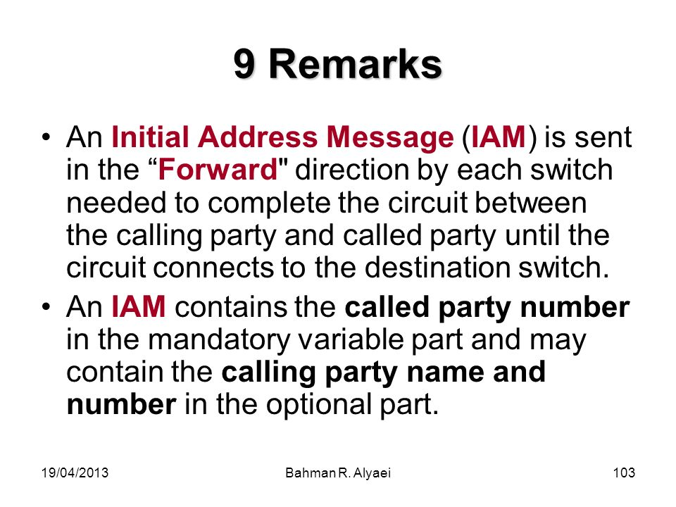 19/04/2013Bahman R. Alyaei103 9 Remarks An Initial Address Message (IAM) is sent in the Forward