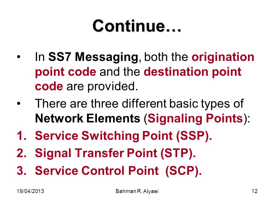 19/04/2013Bahman R. Alyaei12 Continue… In SS7 Messaging, both the origination point code and the destination point code are provided. There are three