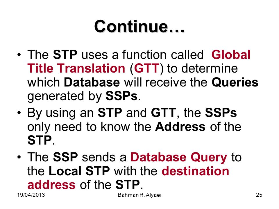19/04/2013Bahman R. Alyaei25 Continue… The STP uses a function called Global Title Translation (GTT) to determine which Database will receive the Quer
