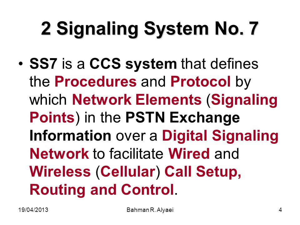 19/04/2013Bahman R. Alyaei4 2 Signaling System No. 7 SS7 is a CCS system that defines the Procedures and Protocol by which Network Elements (Signaling