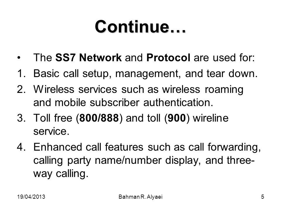 19/04/2013Bahman R. Alyaei5 Continue… The SS7 Network and Protocol are used for: 1.Basic call setup, management, and tear down. 2.Wireless services su