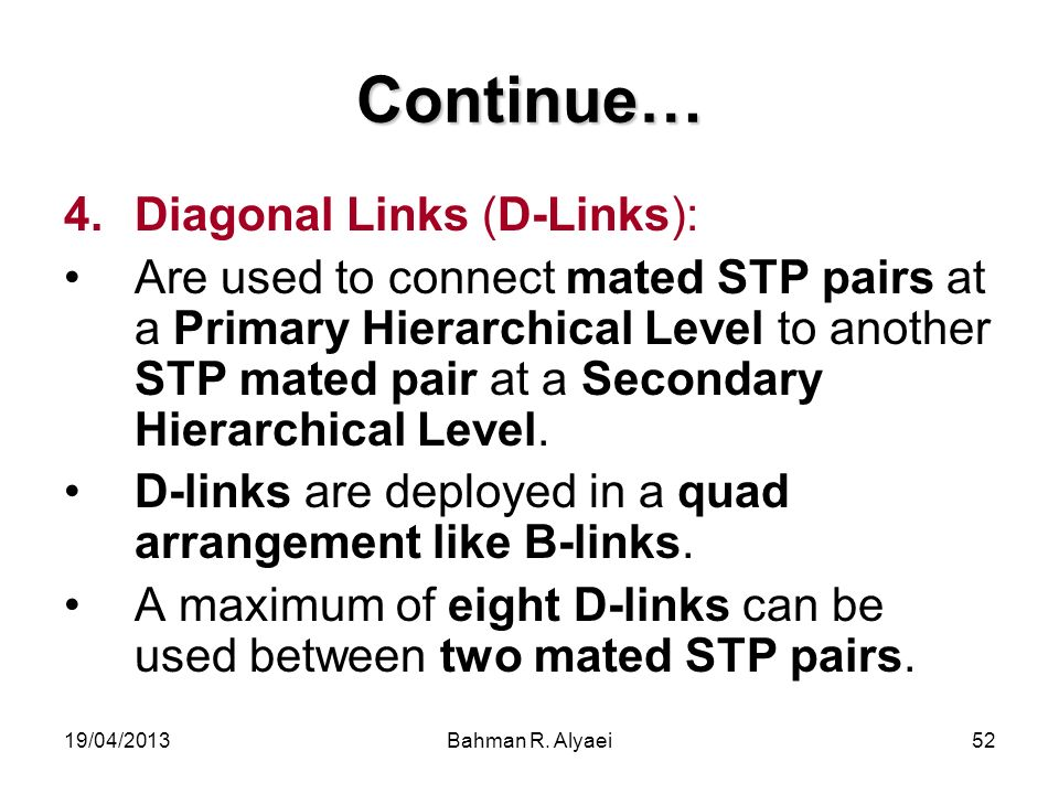 19/04/2013Bahman R. Alyaei52 Continue… 4.Diagonal Links (D-Links): Are used to connect mated STP pairs at a Primary Hierarchical Level to another STP