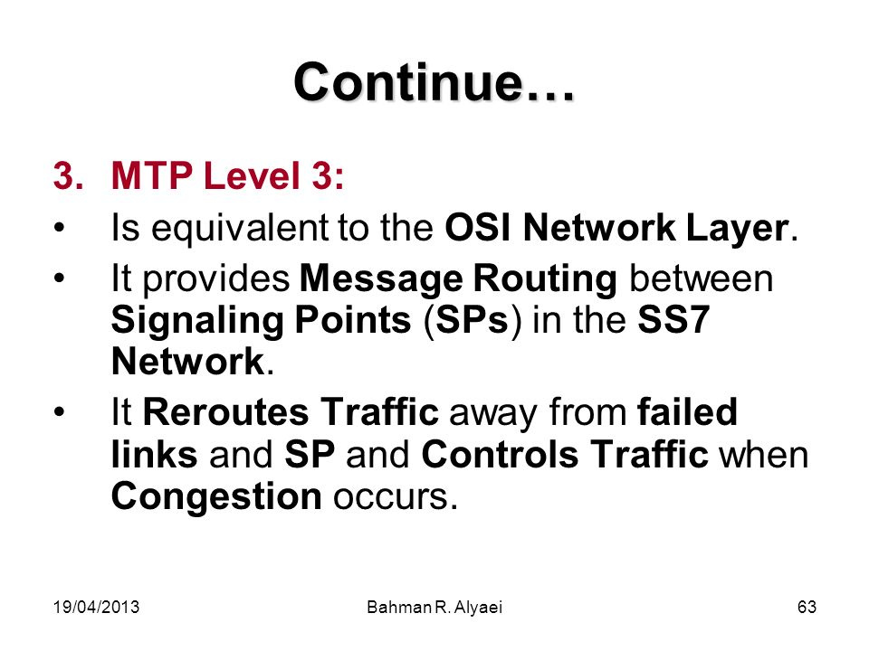 19/04/2013Bahman R. Alyaei63 Continue… 3.MTP Level 3: Is equivalent to the OSI Network Layer. It provides Message Routing between Signaling Points (SP