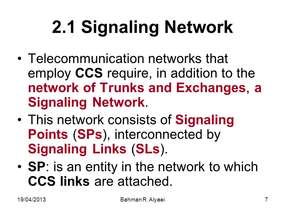 19/04/2013Bahman R. Alyaei7 2.1 Signaling Network Telecommunication networks that employ CCS require, in addition to the network of Trunks and Exchang