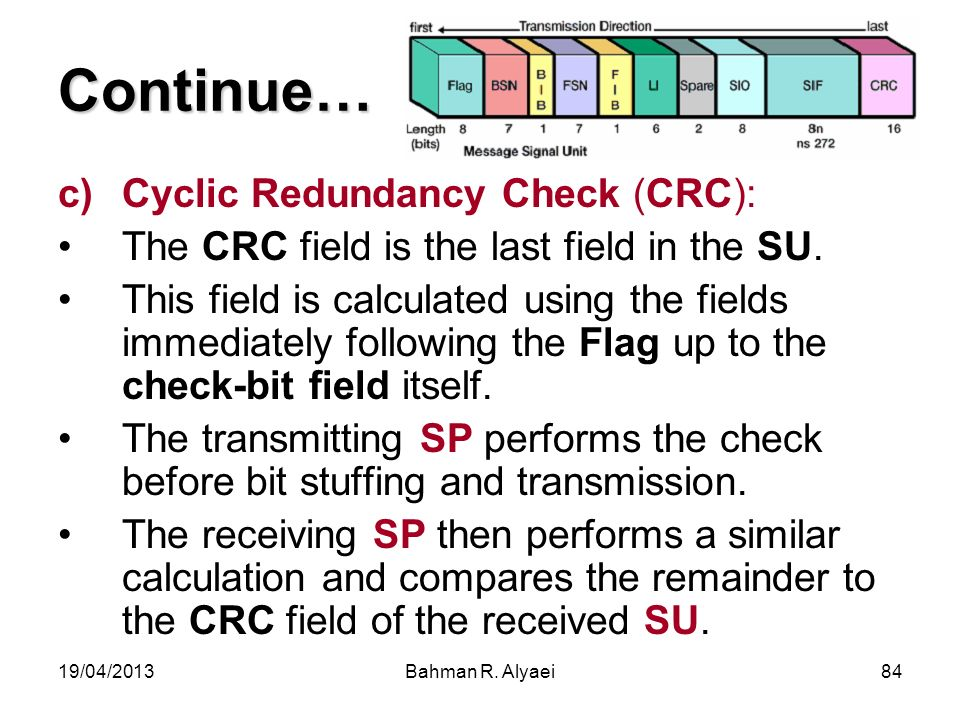 19/04/2013Bahman R. Alyaei84 Continue… c)Cyclic Redundancy Check (CRC): The CRC field is the last field in the SU. This field is calculated using the