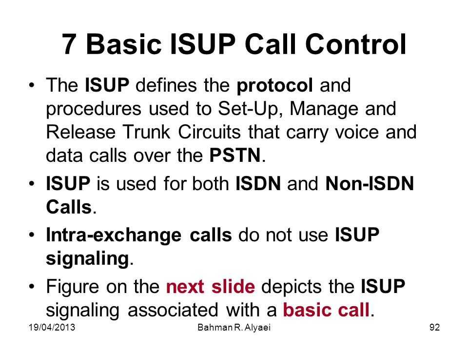 19/04/2013Bahman R. Alyaei92 7 Basic ISUP Call Control The ISUP defines the protocol and procedures used to Set-Up, Manage and Release Trunk Circuits