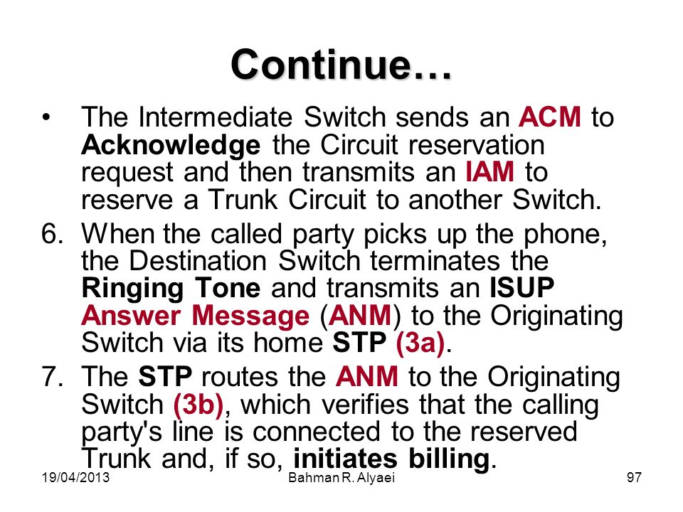 19/04/2013Bahman R. Alyaei97 Continue… The Intermediate Switch sends an ACM to Acknowledge the Circuit reservation request and then transmits an IAM t