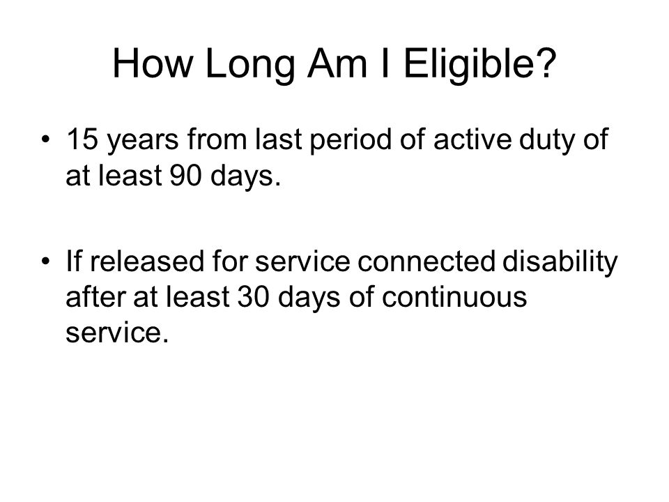 How Long Am I Eligible. 15 years from last period of active duty of at least 90 days.
