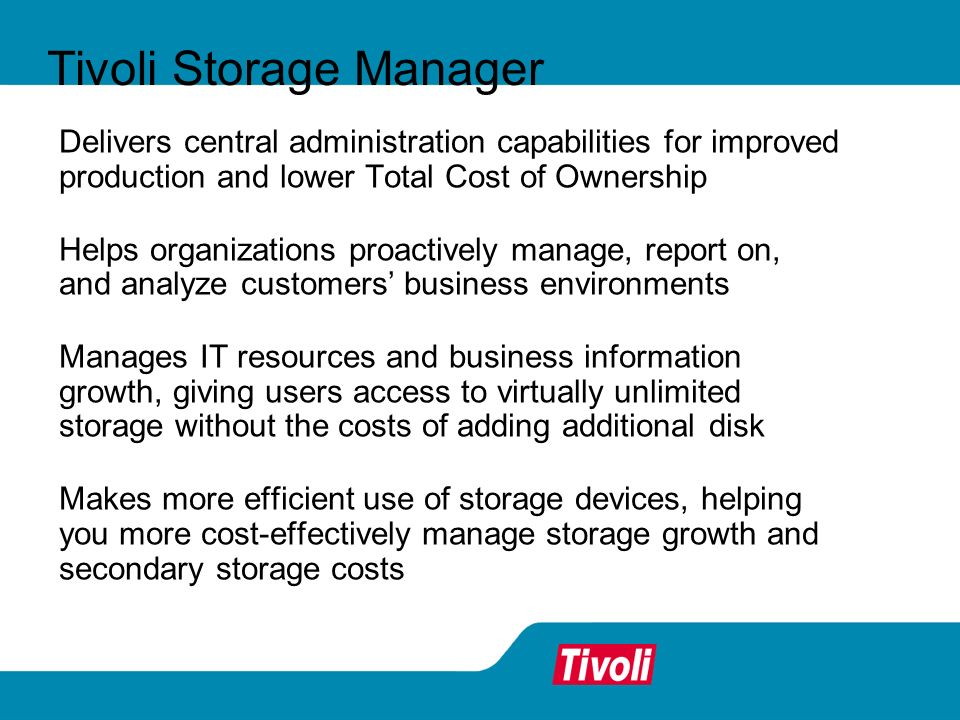 Delivers central administration capabilities for improved production and lower Total Cost of Ownership Helps organizations proactively manage, report on, and analyze customers business environments Manages IT resources and business information growth, giving users access to virtually unlimited storage without the costs of adding additional disk Makes more efficient use of storage devices, helping you more cost-effectively manage storage growth and secondary storage costs Tivoli Storage Manager