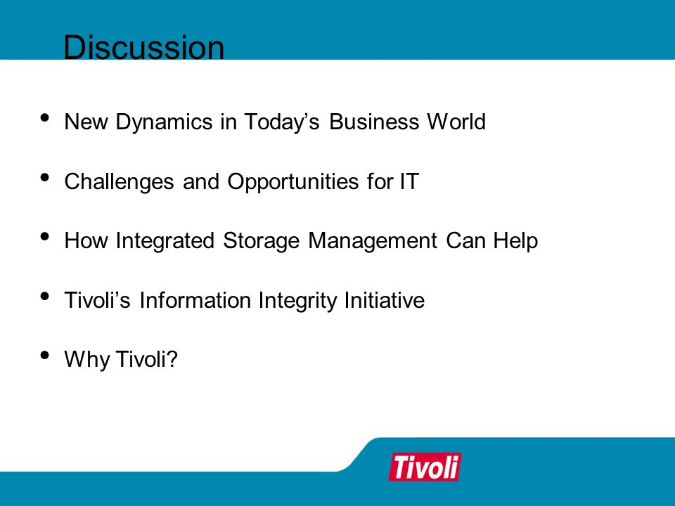 New Dynamics in Todays Business World Challenges and Opportunities for IT How Integrated Storage Management Can Help Tivolis Information Integrity Ini