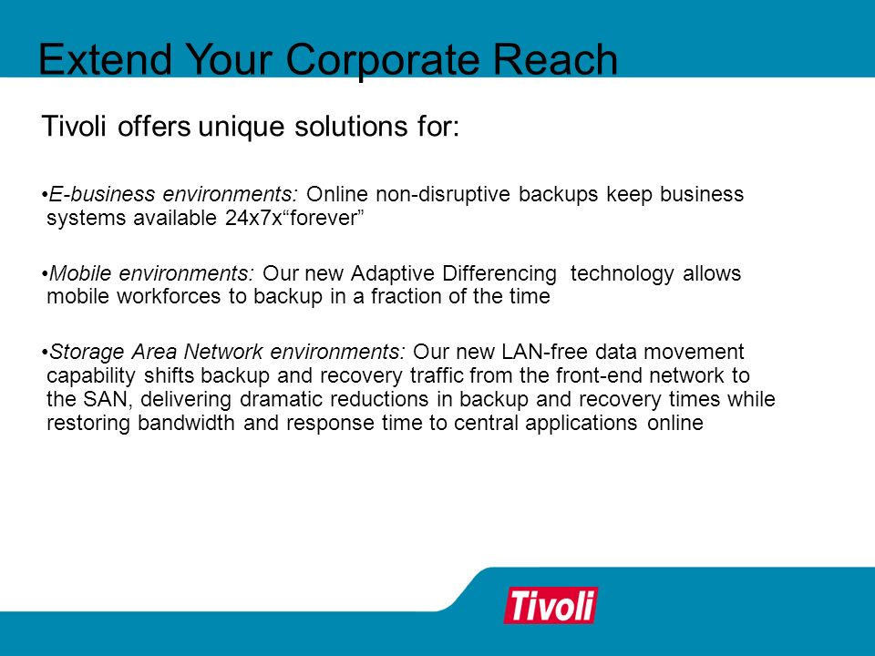 Extend Your Corporate Reach Tivoli offers unique solutions for: E-business environments: Online non-disruptive backups keep business systems available 24x7xforever Mobile environments: Our new Adaptive Differencing technology allows mobile workforces to backup in a fraction of the time Storage Area Network environments: Our new LAN-free data movement capability shifts backup and recovery traffic from the front-end network to the SAN, delivering dramatic reductions in backup and recovery times while restoring bandwidth and response time to central applications online