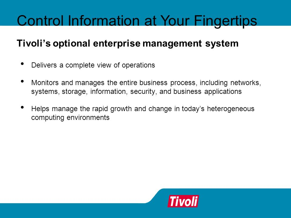 Tivolis optional enterprise management system Delivers a complete view of operations Monitors and manages the entire business process, including networks, systems, storage, information, security, and business applications Helps manage the rapid growth and change in todays heterogeneous computing environments Control Information at Your Fingertips