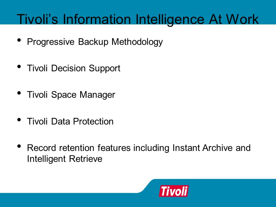 Tivolis Information Intelligence At Work Progressive Backup Methodology Tivoli Decision Support Tivoli Space Manager Tivoli Data Protection Record retention features including Instant Archive and Intelligent Retrieve