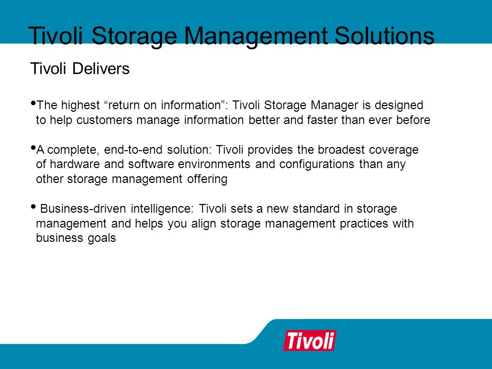 Tivoli Storage Management Solutions Tivoli Delivers The highest return on information: Tivoli Storage Manager is designed to help customers manage inf
