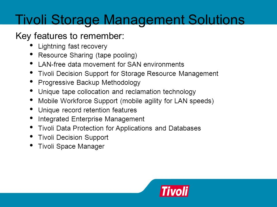 Tivoli Storage Management Solutions Key features to remember: Lightning fast recovery Resource Sharing (tape pooling) LAN-free data movement for SAN environments Tivoli Decision Support for Storage Resource Management Progressive Backup Methodology Unique tape collocation and reclamation technology Mobile Workforce Support (mobile agility for LAN speeds) Unique record retention features Integrated Enterprise Management Tivoli Data Protection for Applications and Databases Tivoli Decision Support Tivoli Space Manager