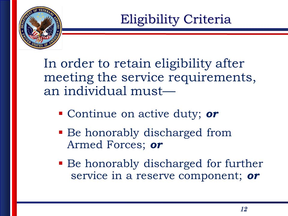 1212 In order to retain eligibility after meeting the service requirements, an individual must Continue on active duty; or Be honorably discharged from Armed Forces; or Be honorably discharged for further service in a reserve component; or Eligibility Criteria