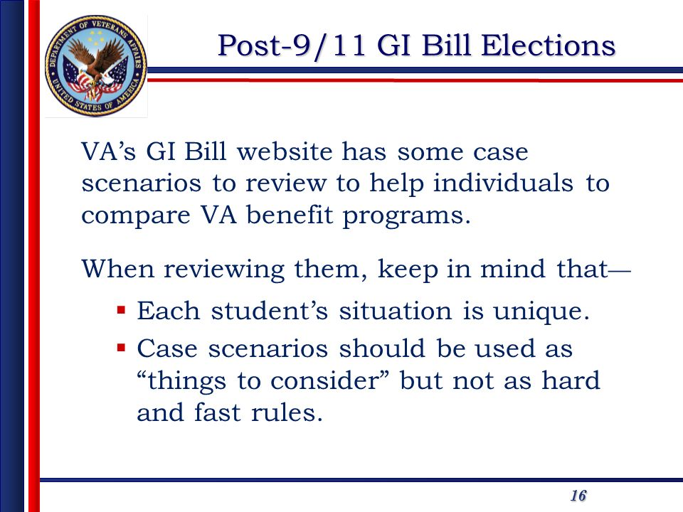 1616 Post-9/11 GI Bill Elections VAs GI Bill website has some case scenarios to review to help individuals to compare VA benefit programs. When review