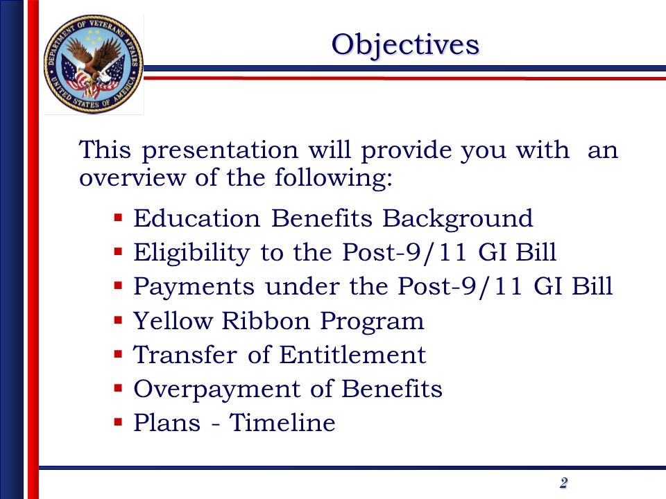 2 Objectives This presentation will provide you with an overview of the following: Education Benefits Background Eligibility to the Post-9/11 GI Bill
