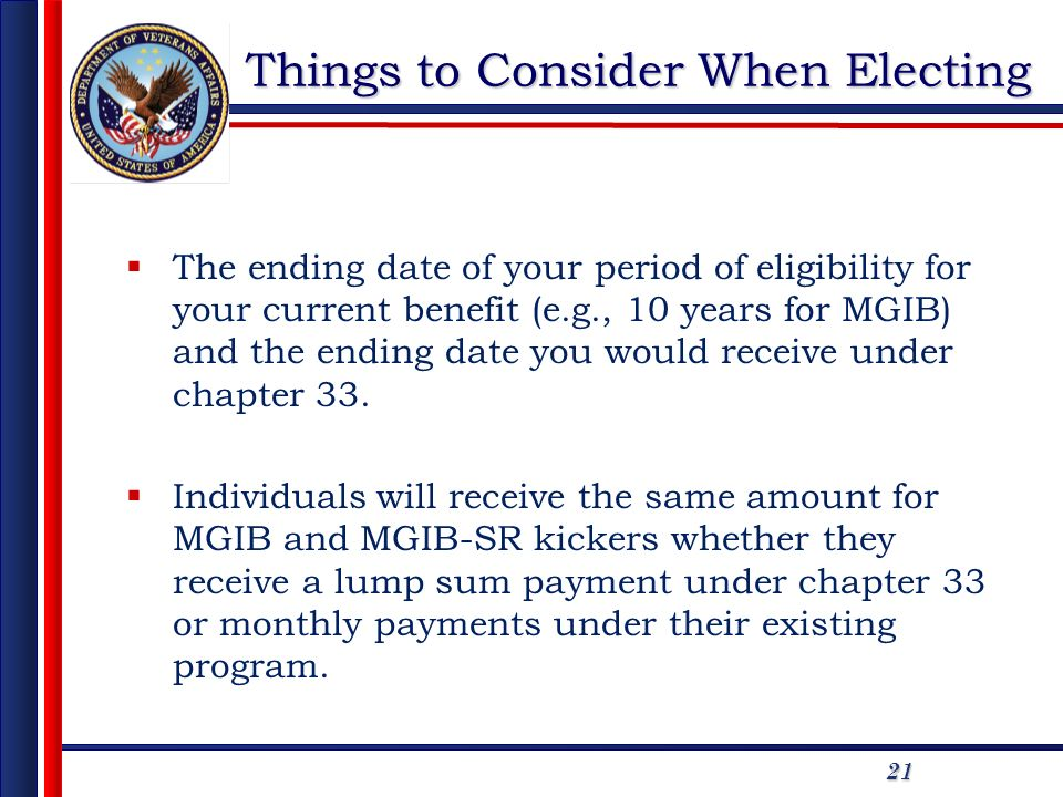 21 Things to Consider When Electing The ending date of your period of eligibility for your current benefit (e.g., 10 years for MGIB) and the ending date you would receive under chapter 33.