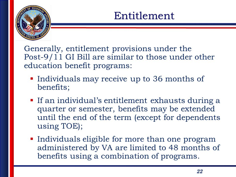 2222 Generally, entitlement provisions under the Post-9/11 GI Bill are similar to those under other education benefit programs: Individuals may receive up to 36 months of benefits; If an individuals entitlement exhausts during a quarter or semester, benefits may be extended until the end of the term (except for dependents using TOE); Individuals eligible for more than one program administered by VA are limited to 48 months of benefits using a combination of programs.Entitlement