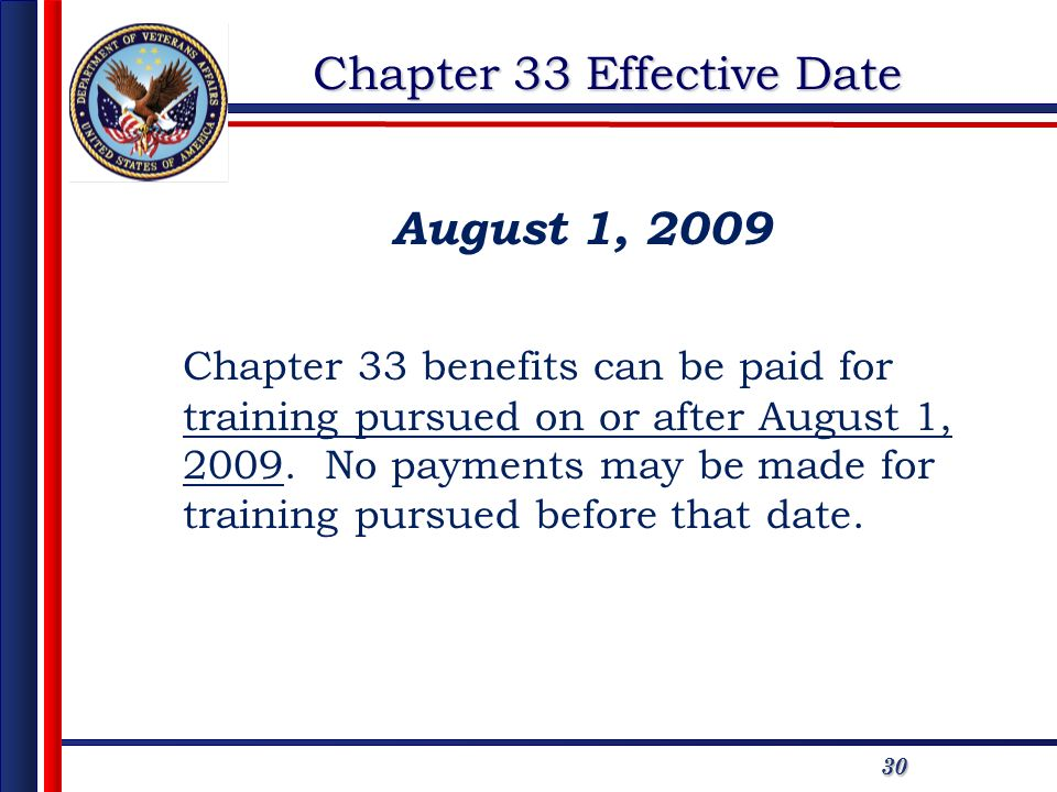 3030 Chapter 33 Effective Date August 1, 2009 Chapter 33 benefits can be paid for training pursued on or after August 1, 2009.