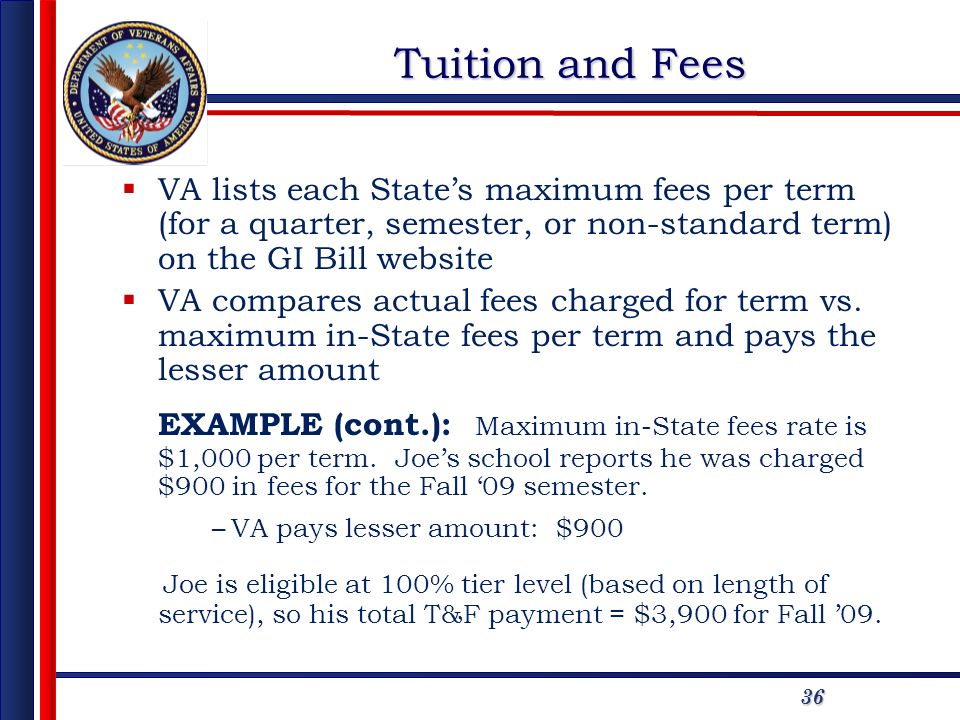36 Tuition and Fees VA lists each States maximum fees per term (for a quarter, semester, or non-standard term) on the GI Bill website VA compares actu