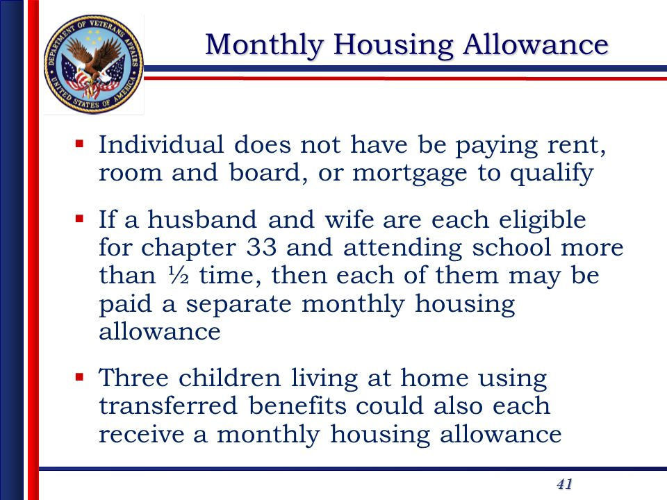 41 Monthly Housing Allowance Individual does not have be paying rent, room and board, or mortgage to qualify If a husband and wife are each eligible for chapter 33 and attending school more than ½ time, then each of them may be paid a separate monthly housing allowance Three children living at home using transferred benefits could also each receive a monthly housing allowance