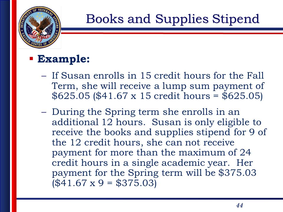 44 Books and Supplies Stipend Example: –If Susan enrolls in 15 credit hours for the Fall Term, she will receive a lump sum payment of $625.05 ($41.67 x 15 credit hours = $625.05) –During the Spring term she enrolls in an additional 12 hours.