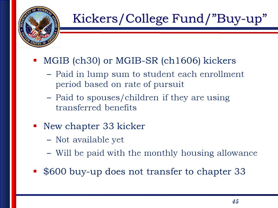 45 Kickers/College Fund/Buy-up MGIB (ch30) or MGIB-SR (ch1606) kickers –Paid in lump sum to student each enrollment period based on rate of pursuit –P