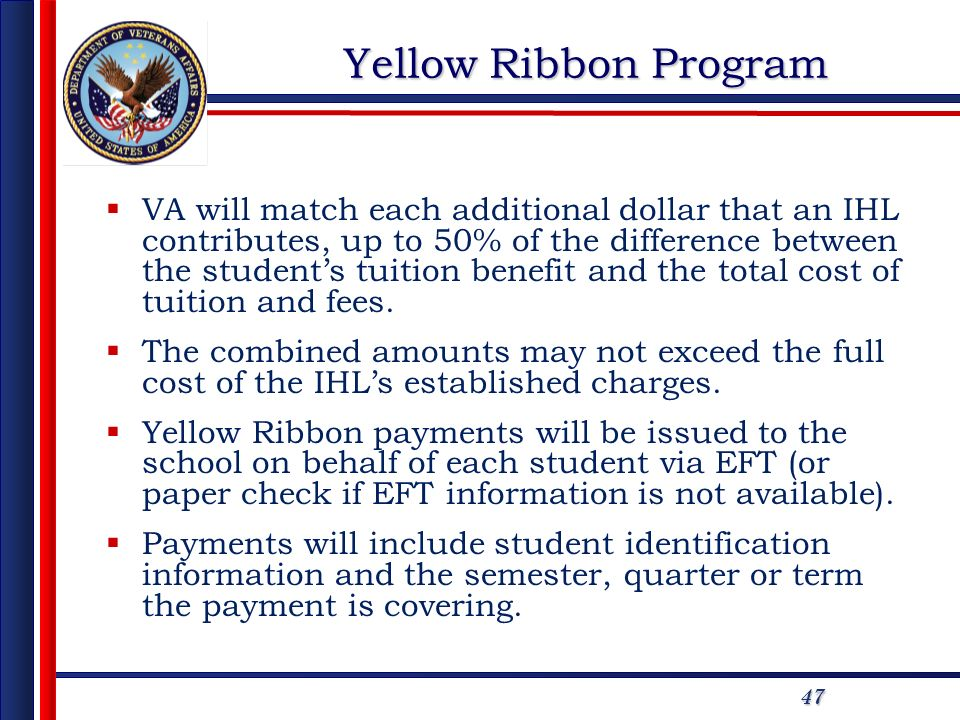 47 Yellow Ribbon Program VA will match each additional dollar that an IHL contributes, up to 50% of the difference between the students tuition benefit and the total cost of tuition and fees.