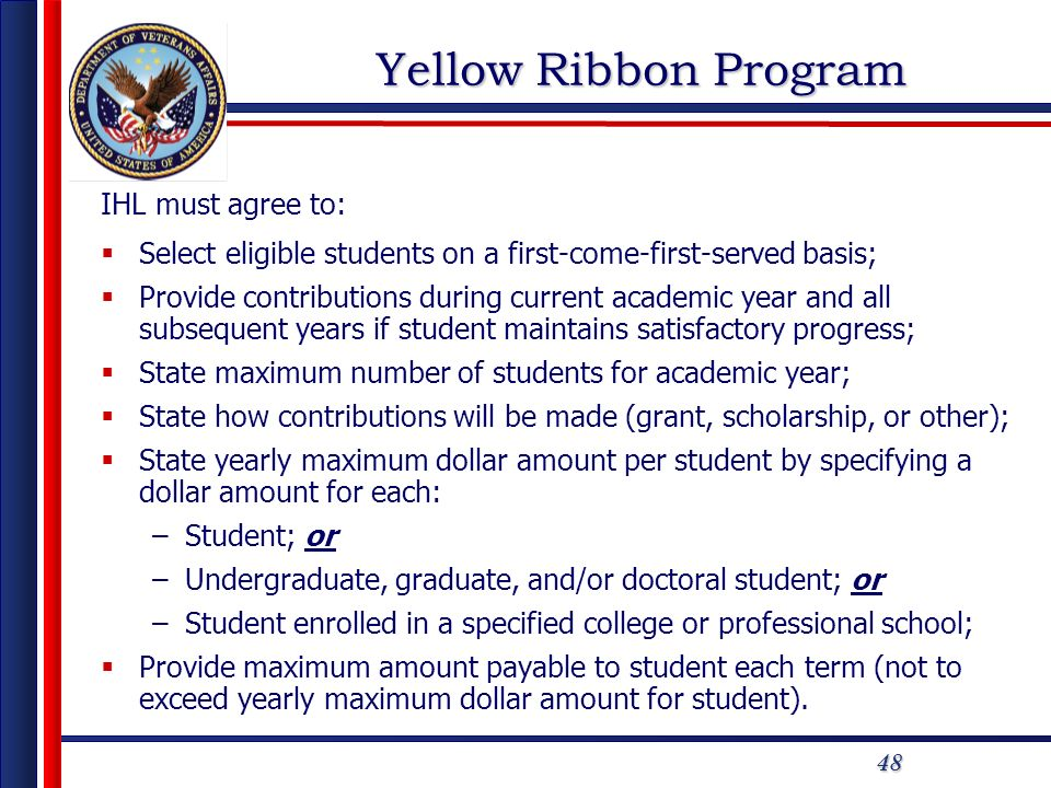 48 Yellow Ribbon Program IHL must agree to: Select eligible students on a first-come-first-served basis; Provide contributions during current academic