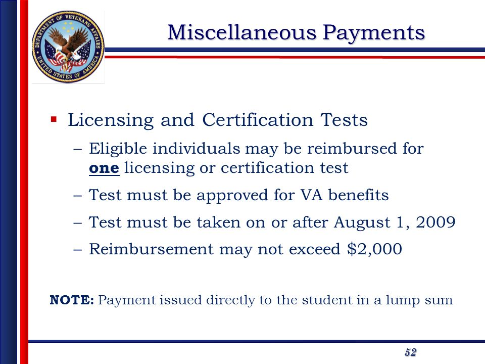5252 Miscellaneous Payments Licensing and Certification Tests –Eligible individuals may be reimbursed for one licensing or certification test –Test must be approved for VA benefits –Test must be taken on or after August 1, 2009 –Reimbursement may not exceed $2,000 NOTE: Payment issued directly to the student in a lump sum