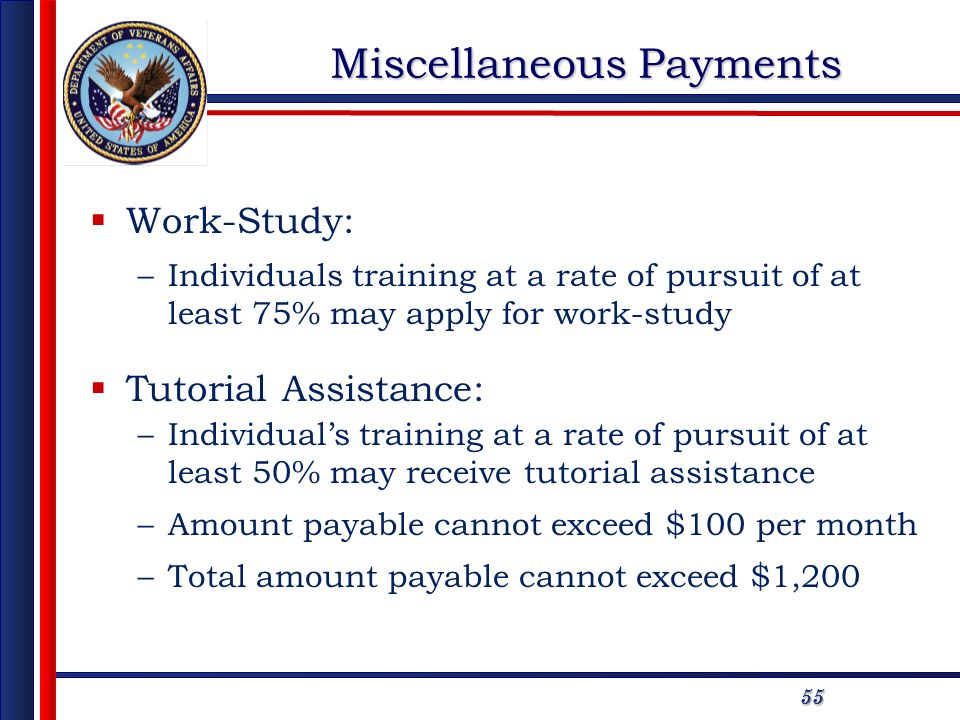 5555 Miscellaneous Payments Work-Study: –Individuals training at a rate of pursuit of at least 75% may apply for work-study Tutorial Assistance: –Individuals training at a rate of pursuit of at least 50% may receive tutorial assistance –Amount payable cannot exceed $100 per month –Total amount payable cannot exceed $1,200