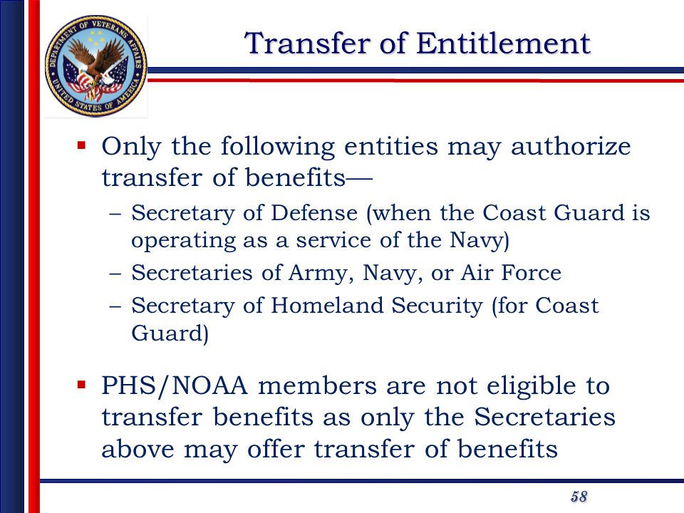 5858 Transfer of Entitlement Only the following entities may authorize transfer of benefits –Secretary of Defense (when the Coast Guard is operating as a service of the Navy) –Secretaries of Army, Navy, or Air Force –Secretary of Homeland Security (for Coast Guard) PHS/NOAA members are not eligible to transfer benefits as only the Secretaries above may offer transfer of benefits