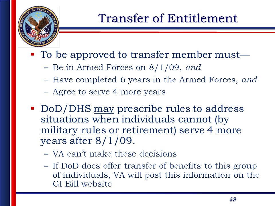 59 Transfer of Entitlement To be approved to transfer member must –Be in Armed Forces on 8/1/09, and –Have completed 6 years in the Armed Forces, and